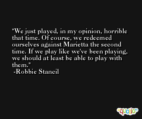 We just played, in my opinion, horrible that time. Of course, we redeemed ourselves against Marietta the second time. If we play like we've been playing, we should at least be able to play with them. -Robbie Stancil