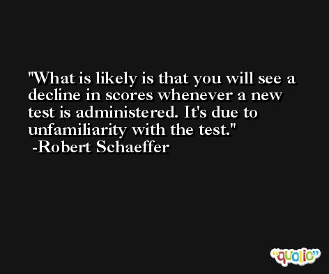 What is likely is that you will see a decline in scores whenever a new test is administered. It's due to unfamiliarity with the test. -Robert Schaeffer