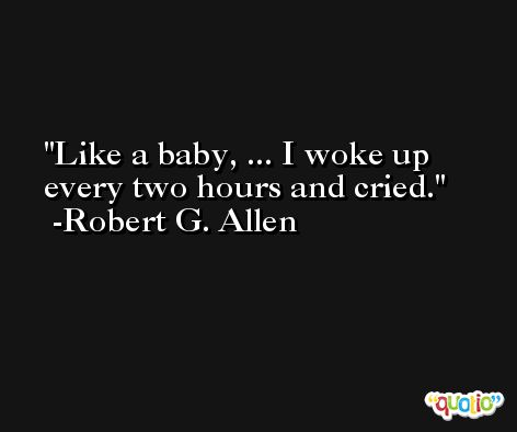 Like a baby, ... I woke up every two hours and cried. -Robert G. Allen