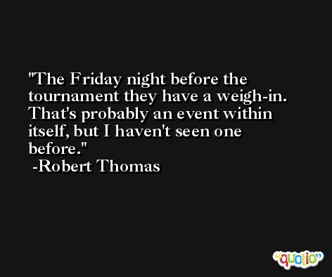 The Friday night before the tournament they have a weigh-in. That's probably an event within itself, but I haven't seen one before. -Robert Thomas