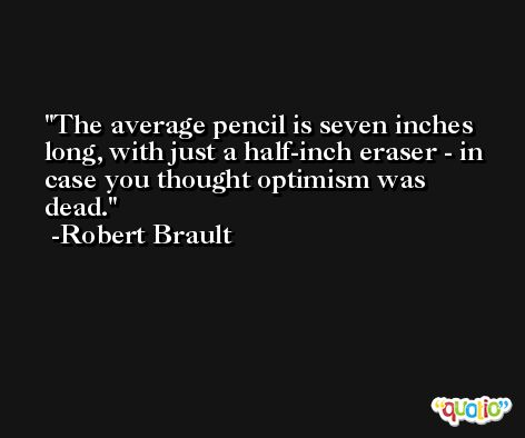 The average pencil is seven inches long, with just a half-inch eraser - in case you thought optimism was dead. -Robert Brault