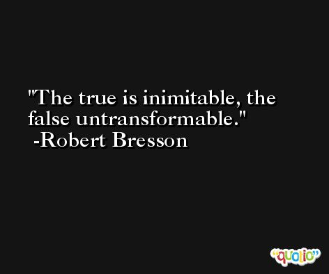 The true is inimitable, the false untransformable. -Robert Bresson