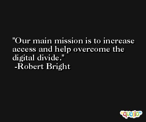 Our main mission is to increase access and help overcome the digital divide. -Robert Bright