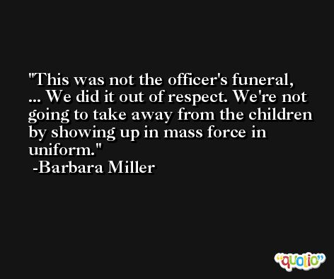 This was not the officer's funeral, ... We did it out of respect. We're not going to take away from the children by showing up in mass force in uniform. -Barbara Miller