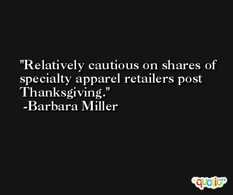 Relatively cautious on shares of specialty apparel retailers post Thanksgiving. -Barbara Miller