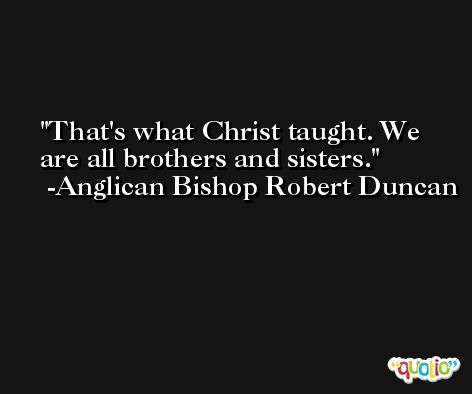 That's what Christ taught. We are all brothers and sisters. -Anglican Bishop Robert Duncan