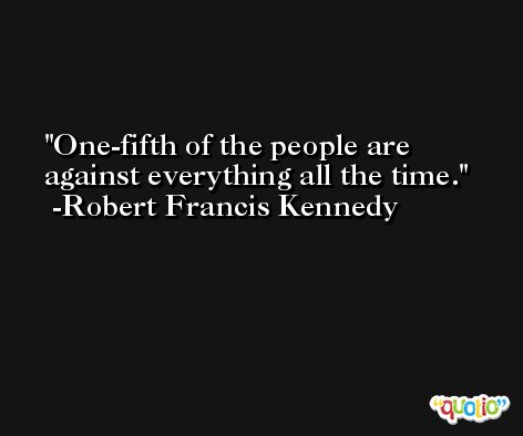 One-fifth of the people are against everything all the time. -Robert Francis Kennedy
