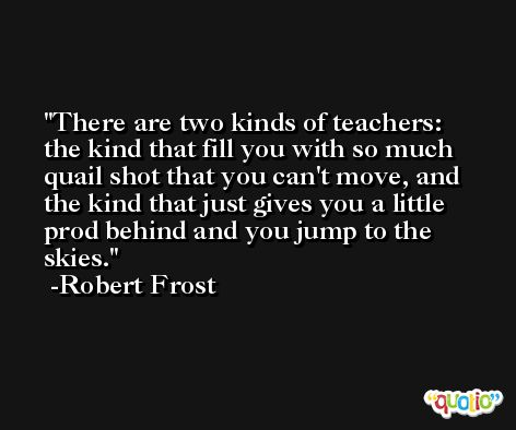 There are two kinds of teachers: the kind that fill you with so much quail shot that you can't move, and the kind that just gives you a little prod behind and you jump to the skies. -Robert Frost