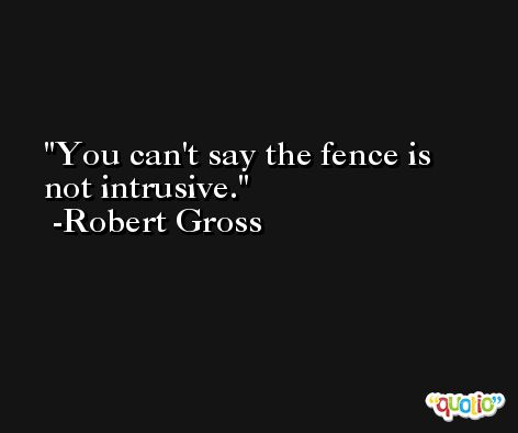 You can't say the fence is not intrusive. -Robert Gross