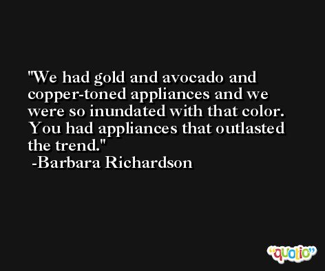 We had gold and avocado and copper-toned appliances and we were so inundated with that color. You had appliances that outlasted the trend. -Barbara Richardson