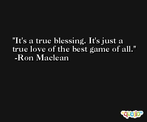 It's a true blessing. It's just a true love of the best game of all. -Ron Maclean