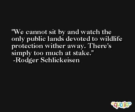 We cannot sit by and watch the only public lands devoted to wildlife protection wither away. There's simply too much at stake. -Rodger Schlickeisen