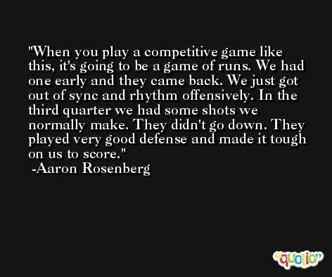 When you play a competitive game like this, it's going to be a game of runs. We had one early and they came back. We just got out of sync and rhythm offensively. In the third quarter we had some shots we normally make. They didn't go down. They played very good defense and made it tough on us to score. -Aaron Rosenberg