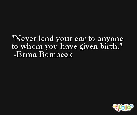 Never lend your car to anyone to whom you have given birth. -Erma Bombeck