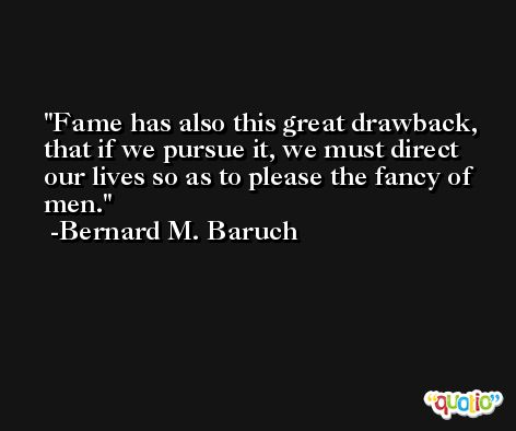 Fame has also this great drawback, that if we pursue it, we must direct our lives so as to please the fancy of men. -Bernard M. Baruch