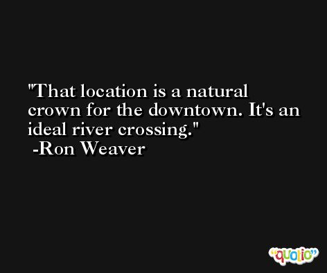 That location is a natural crown for the downtown. It's an ideal river crossing. -Ron Weaver