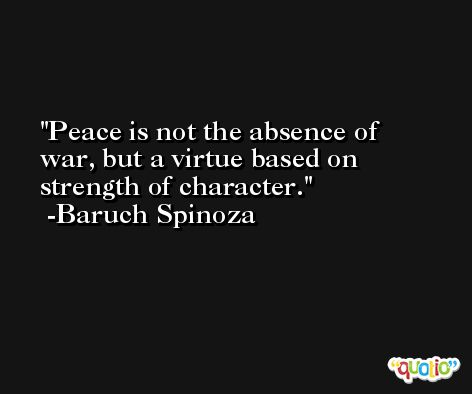 Peace is not the absence of war, but a virtue based on strength of character. -Baruch Spinoza