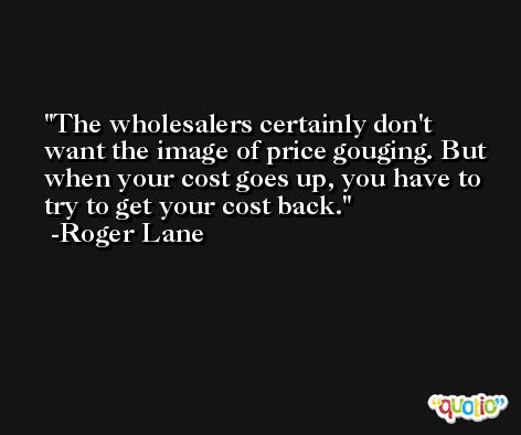 The wholesalers certainly don't want the image of price gouging. But when your cost goes up, you have to try to get your cost back. -Roger Lane