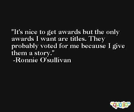 It's nice to get awards but the only awards I want are titles. They probably voted for me because I give them a story. -Ronnie O'sullivan