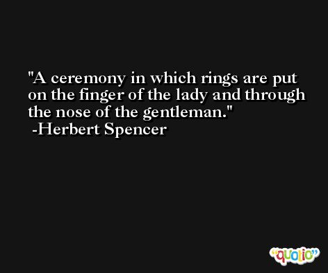 A ceremony in which rings are put on the finger of the lady and through the nose of the gentleman. -Herbert Spencer