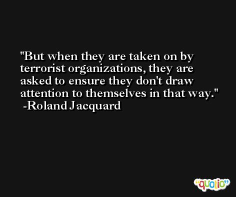 But when they are taken on by terrorist organizations, they are asked to ensure they don't draw attention to themselves in that way. -Roland Jacquard
