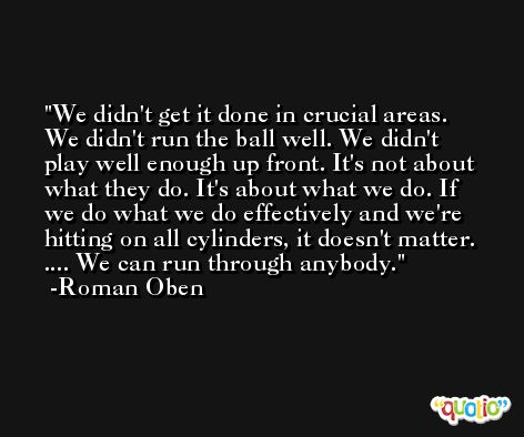 We didn't get it done in crucial areas. We didn't run the ball well. We didn't play well enough up front. It's not about what they do. It's about what we do. If we do what we do effectively and we're hitting on all cylinders, it doesn't matter. .... We can run through anybody. -Roman Oben