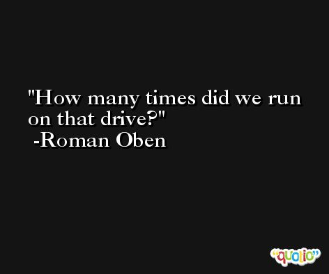 How many times did we run on that drive? -Roman Oben