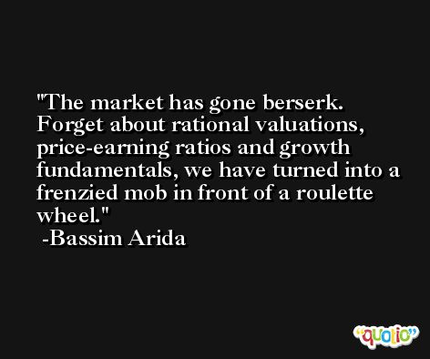 The market has gone berserk. Forget about rational valuations, price-earning ratios and growth fundamentals, we have turned into a frenzied mob in front of a roulette wheel. -Bassim Arida