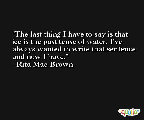 The last thing I have to say is that ice is the past tense of water. I've always wanted to write that sentence and now I have. -Rita Mae Brown