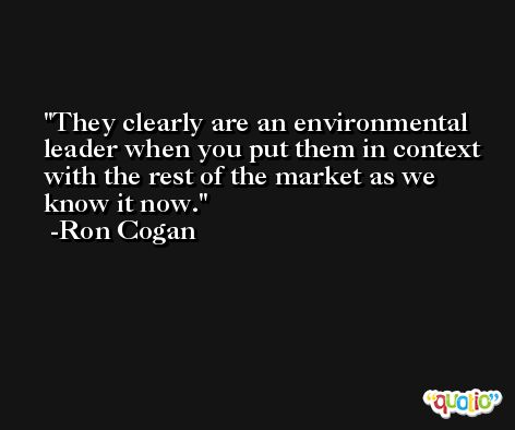 They clearly are an environmental leader when you put them in context with the rest of the market as we know it now. -Ron Cogan