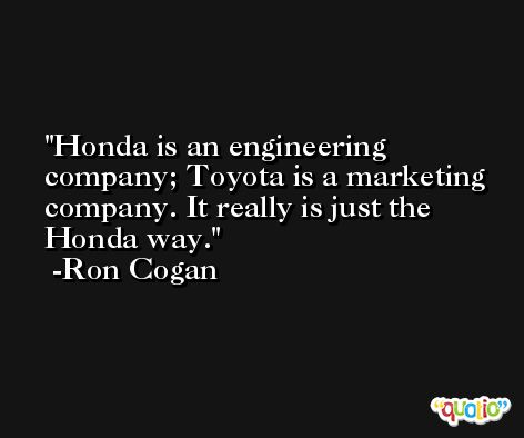 Honda is an engineering company; Toyota is a marketing company. It really is just the Honda way. -Ron Cogan