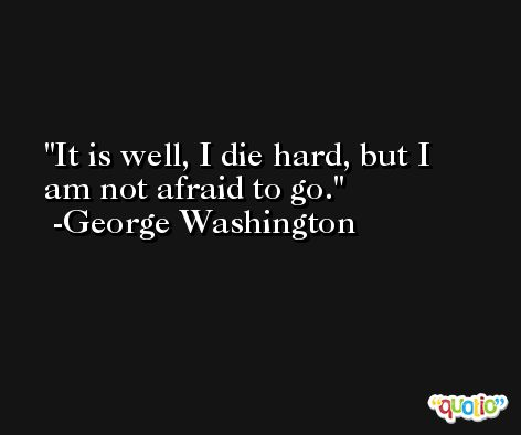 It is well, I die hard, but I am not afraid to go. -George Washington