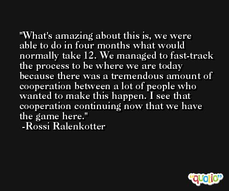 What's amazing about this is, we were able to do in four months what would normally take 12. We managed to fast-track the process to be where we are today because there was a tremendous amount of cooperation between a lot of people who wanted to make this happen. I see that cooperation continuing now that we have the game here. -Rossi Ralenkotter