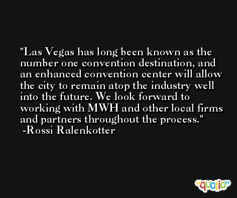 Las Vegas has long been known as the number one convention destination, and an enhanced convention center will allow the city to remain atop the industry well into the future. We look forward to working with MWH and other local firms and partners throughout the process. -Rossi Ralenkotter