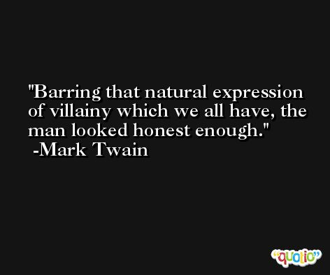 Barring that natural expression of villainy which we all have, the man looked honest enough. -Mark Twain