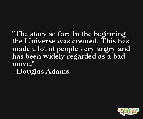 The story so far: In the beginning the Universe was created. This has made a lot of people very angry and has been widely regarded as a bad move. -Douglas Adams