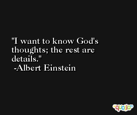 I want to know God's thoughts; the rest are details. -Albert Einstein