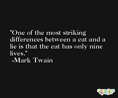One of the most striking differences between a cat and a lie is that the cat has only nine lives. -Mark Twain