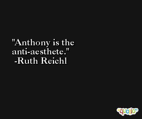 Anthony is the anti-aesthete. -Ruth Reichl