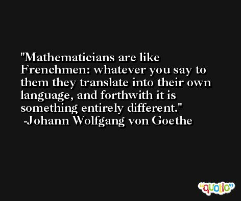 Mathematicians are like Frenchmen: whatever you say to them they translate into their own language, and forthwith it is something entirely different. -Johann Wolfgang von Goethe