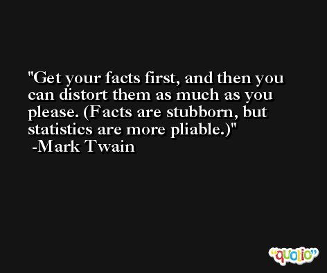 Get your facts first, and then you can distort them as much as you please. (Facts are stubborn, but statistics are more pliable.) -Mark Twain