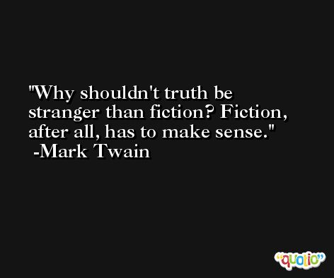 Why shouldn't truth be stranger than fiction? Fiction, after all, has to make sense. -Mark Twain