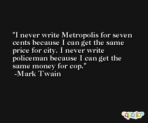 I never write Metropolis for seven cents because I can get the same price for city. I never write policeman because I can get the same money for cop. -Mark Twain