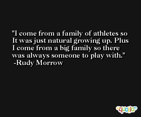 I come from a family of athletes so It was just natural growing up. Plus I come from a big family so there was always someone to play with. -Rudy Morrow