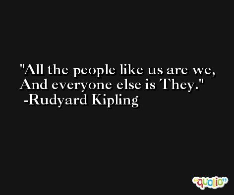 All the people like us are we, And everyone else is They. -Rudyard Kipling
