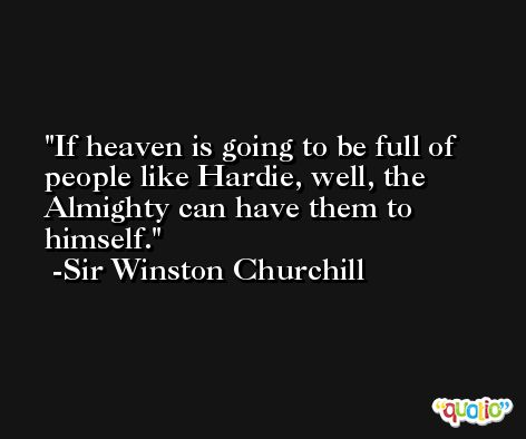 If heaven is going to be full of people like Hardie, well, the Almighty can have them to himself. -Sir Winston Churchill