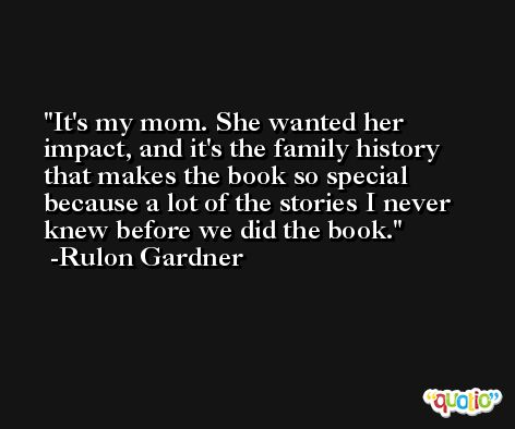 It's my mom. She wanted her impact, and it's the family history that makes the book so special because a lot of the stories I never knew before we did the book. -Rulon Gardner
