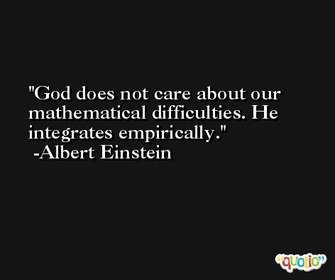 God does not care about our mathematical difficulties. He integrates empirically. -Albert Einstein
