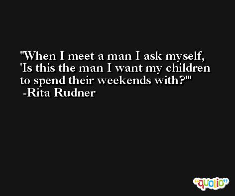 When I meet a man I ask myself, 'Is this the man I want my children to spend their weekends with?' -Rita Rudner