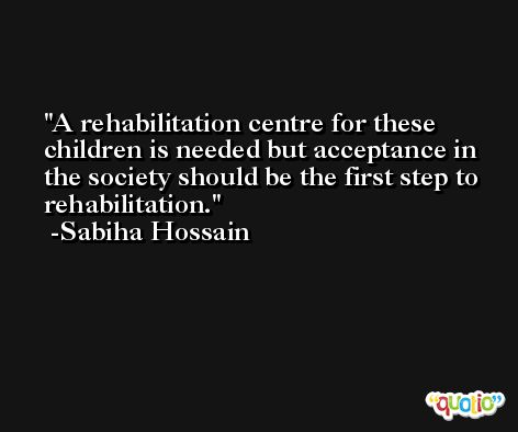 A rehabilitation centre for these children is needed but acceptance in the society should be the first step to rehabilitation. -Sabiha Hossain